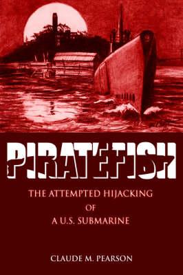Piratefish: The Attempted Hijacking of A U.S. Submarine (Hardback)