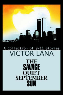 The Savage Quiet September Sun: A Collection of 9/11 Stories (Hardback)
