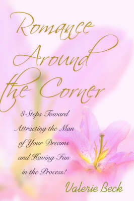 Romance Around the Corner: 8 Steps Toward Attracting the Man of Your Dreams and Having Fun in the Process! (Hardback)