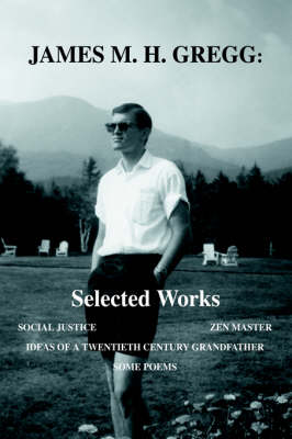 James M. H. Gregg: Selected Works: Social Justice Zen Master Ideas of a Twentieth Century Grandfather Some Poems (Hardback)