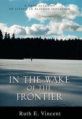 In the Wake of the Frontier: A True Account of Living in Alaskan Isolation (Hardback)