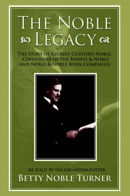 The Noble Legacy: The Story of Gilbert Clifford Noble, Cofounder of the Barnes & Noble and Noble & Noble Book Companies (Hardback)