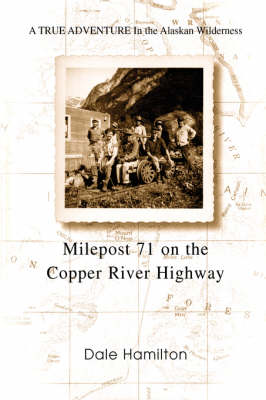 Milepost 71 on the Copper River Highway: A True Adventure in the Alaskan Wilderness (Hardback)