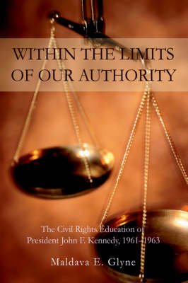 Within the Limits of Our Authority: The Civil Rights Education of President John F. Kennedy, 1961-1963 (Hardback)