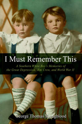 I Must Remember This: A Southern White Boy's Memories of the Great Depression, Jim Crow, and World War II (Hardback)
