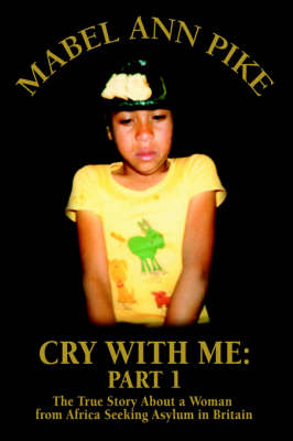 Cry with Me: Part 1: The True Story about a Woman from Africa Seeking Asylum in Britain (Hardback)