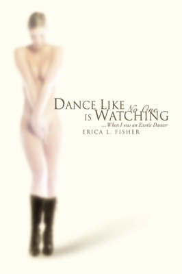 Dance Like No One Is Watching: ...When I Was an Exotic Dancer (Hardback)