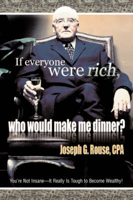 If Everyone Were Rich, Who Would Make Me Dinner?: You're Not Insane-It Really Is Tough to Become Wealthy! (Hardback)