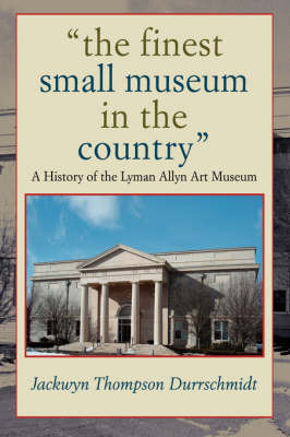 The Finest Small Museum in the Country: A History of the Lyman Allyn Art Museum (Hardback)