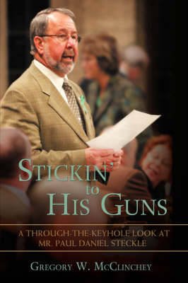 Stickin' to His Guns: A Through-The-Keyhole Look at Mr. Paul Daniel Steckle (Hardback)