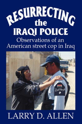 Resurrecting the Iraqi Police: Observations of an American Street Cop in Iraq (Hardback)