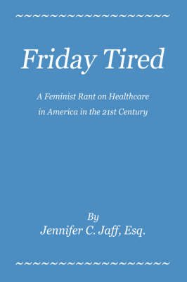 Friday Tired: A Feminist Rant on Healthcare in America in the 21st Century (Hardback)