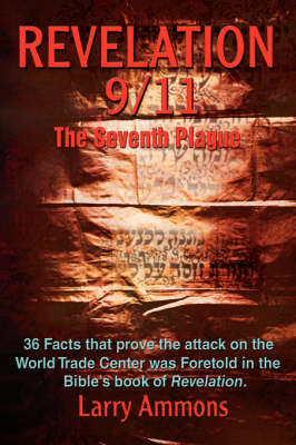 Revelations 9/11 the Seventh Plague: 36 Facts That Prove the Attack on the World Trade Center Was Predicted in the Bibles Book of Revelation. (Hardback)