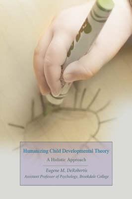 Humanizing Child Developmental Theory: A Holistic Approach (Hardback)