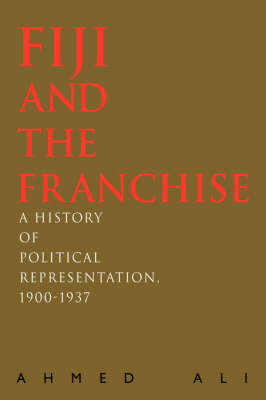 Fiji and the Franchise: A History of Political Representation, 1900-1937 (Hardback)