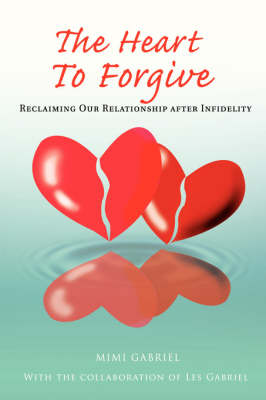 The Heart to Forgive: Reclaiming Our Relationship After Infidelity (Hardback)