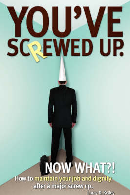 You've Screwed Up. Now What?!: How to Maintain Your Job and Dignity After a Major Screw Up. (Hardback)