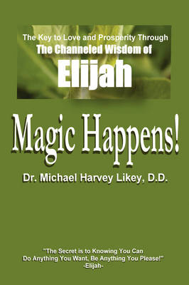 Magic Happens!: The Key to Love, Success, and Prosperity Through the Channeled Wisdom of Elijah (Hardback)