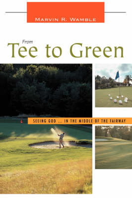 From Tee to Green: Seeing God ... in the Middle of the Fairway (Hardback)