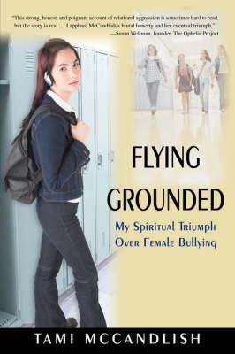 Flying Grounded: My Spiritual Triumph Over Female Bullying (Hardback)