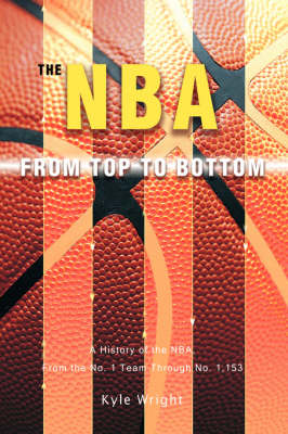The NBA from Top to Bottom: A History of the NBA, from the No. 1 Team Through No. 1,153 (Hardback)