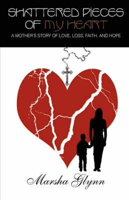 Shattered Pieces of My Heart: A Mother's Story of Love, Loss, Faith, and Hope (Hardback)