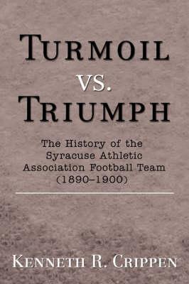 Turmoil vs. Triumph: The History of the Syracuse Athletic Association Football Team (1890-1900) (Hardback)