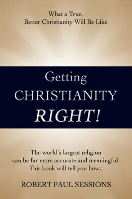 Getting Christianity Right!: What a True, Better Christianity Will Be Like (Hardback)