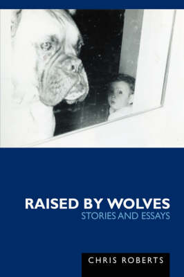 Raised by Wolves: Stories and Essays (Hardback)