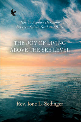 The Joy of Living Above the See Level: How to Acquire Harmony Between Spirit, Soul and Body. (Hardback)