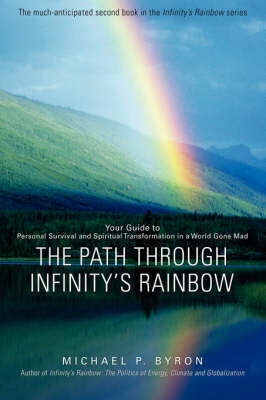 The Path Through Infinity's Rainbow: Your Guide to Personal Survival and Spiritual Transformation in a World Gone Mad (Hardback)