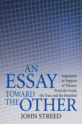 An Essay Toward the Other: Arguments in Support of Theism: From the Good, the True, and the Beautiful (Hardback)
