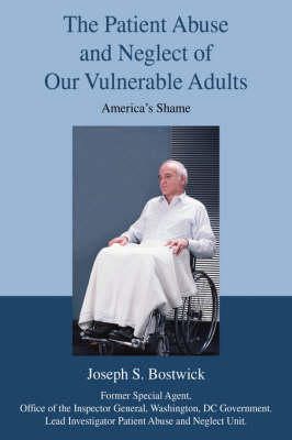 The Patient Abuse and Neglect of Our Vulnerable Adults: America's Shame (Hardback)
