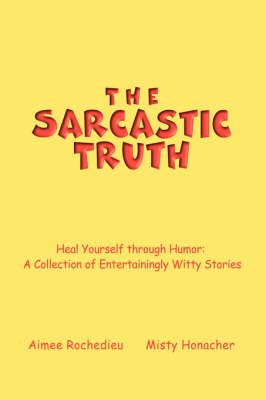 The Sarcastic Truth: Heal Yourself Through Humor: A Collection of Entertainingly Witty Stories (Hardback)