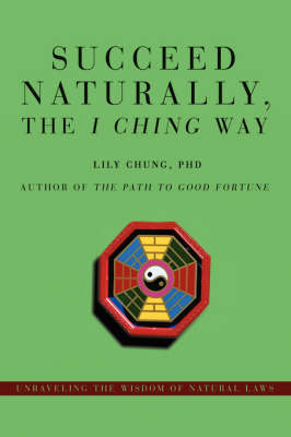 Succeed Naturally, the I Ching Way: Unraveling the Wisdom of Natural Laws (Hardback)