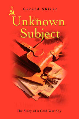 The Unknown Subject: The Story of a Cold War Spy (Hardback)