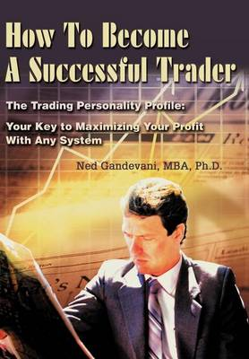 How to Become a Successful Trader: The Trading Personality Profile: Your Key to Maximizing Your Profit with Any System (Hardback)
