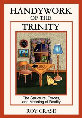 Handywork of the Trinity: The Structure, Forces, and Meaning of Reality (Hardback)
