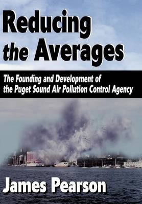 Reducing the Averages: The Founding and Development of the Puget Sound Air Pollution Control Agency (Hardback)