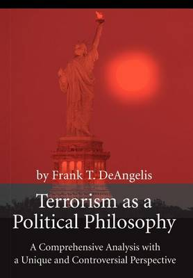 Terrorism as a Political Philosophy: A Comprehensive Analysis with a Unique and Controversial Perspective (Hardback)