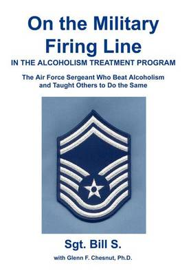 On the Military Firing Line in the Alcoholism Treatment Program: The Air Force Sergeant Who Beat Alcoholism and Taught Others to Do the Same (Hardback)
