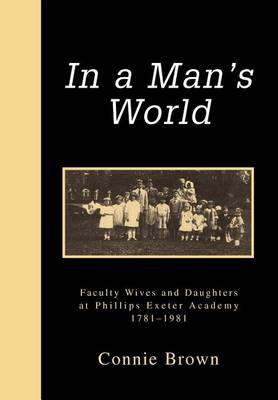 In a Man's World: Faculty Wives and Daughters at Phillips Exeter Academy 1781-1981 (Hardback)
