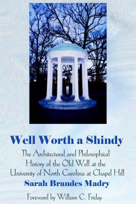 Well Worth a Shindy: The Architectural and Philosophical History of the Old Well at the University of North Carolina at Chapel Hill (Hardback)