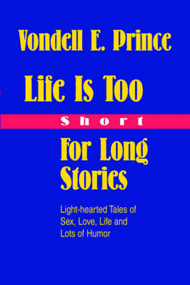 Life Is Too Short for Long Stories: Light-Hearted Tales of Sex, Love, Life and Lots of Humor (Hardback)