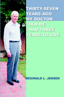 Thirty-Seven Years Ago My Doctor Told Me I Had Three Years to Live (Hardback)