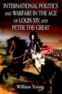 International Politics and Warfare in the Age of Louis XIV and Peter the Great: A Guide to the Historical Literature (Hardback)