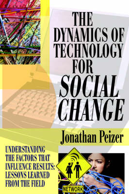 The Dynamics of Technology for Social Change: Understanding the Factors That Influence Results: Lessons Learned from the Field (Hardback)