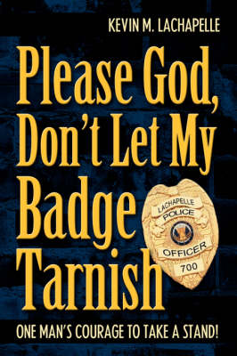 Please God, Don't Let My Badge Tarnish: One Man's Courage to Take a Stand! (Hardback)