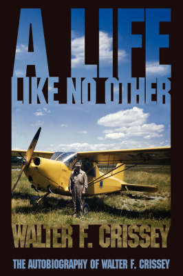 A Life Like No Other: The Autobiography of Walter F. Crissey (Hardback)