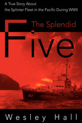 The Splendid Five: A True Story about the Splinter Fleet in the Pacific During WWII (Hardback)